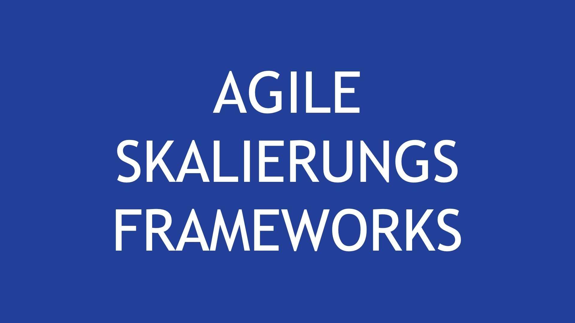 Agile Skalierungs Frameworks